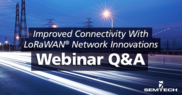 "Answering Your Questions from the ""Improved Connectivity with LoRaWAN Innovations"" Webinar"