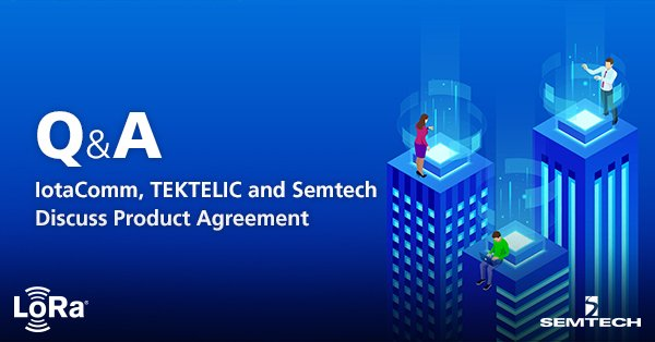 Q&A: IotaComm, TEKTELIC and Semtech Discuss Product Agreement