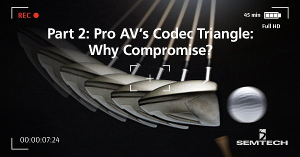 Part-2-Pro-AVs-Codec-Triangle-Why-Compromise_v2
